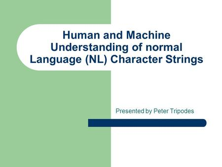 Human and Machine Understanding of normal Language (NL) Character Strings Presented by Peter Tripodes.