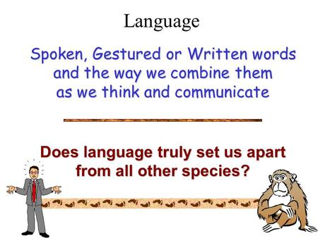 Language Spoken, Gestured or Written words and the way we combine them as we think and communicate Does language truly set us apart from all other species?