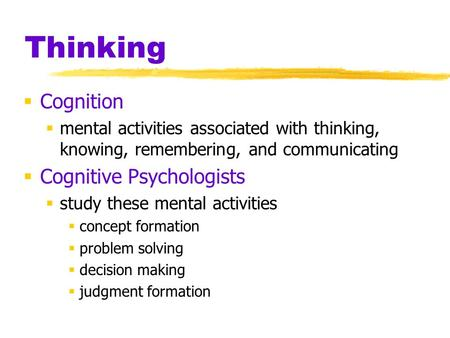Thinking  Cognition  mental activities associated with thinking, knowing, remembering, and communicating  Cognitive Psychologists  study these mental.