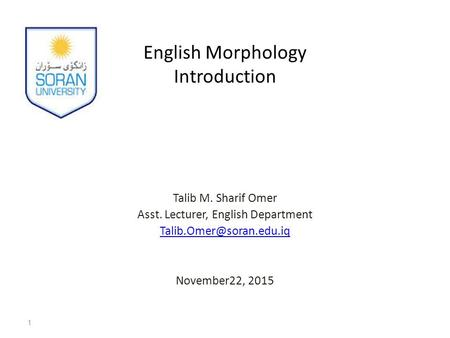 English Morphology Introduction Talib M. Sharif Omer Asst. Lecturer, English Department November22, 2015 1.