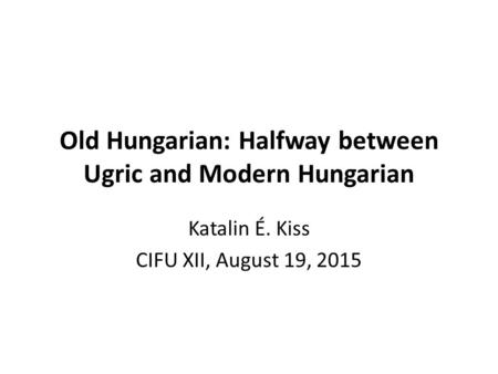 Old Hungarian: Halfway between Ugric and Modern Hungarian Katalin É. Kiss CIFU XII, August 19, 2015.
