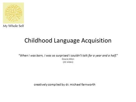 "Childhood Language Acquisition ""When I was born, I was so surprised I couldn't talk for a year and a half."" Gracie Allen (22 slides) creatively compiled."