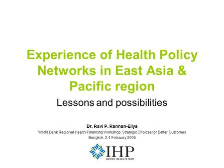 Experience of Health Policy Networks in East Asia & Pacific region Lessons and possibilities Dr. Ravi P. Rannan-Eliya World Bank Regional Health Financing.