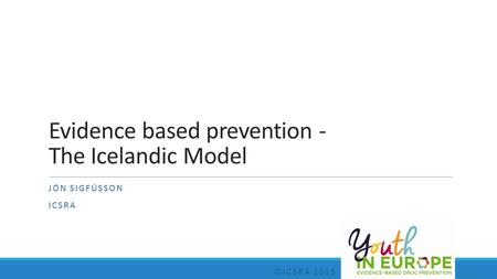 Evidence based prevention - The Icelandic Model JÓN SIGFÚSSON ICSRA ©ICSRA 2015.