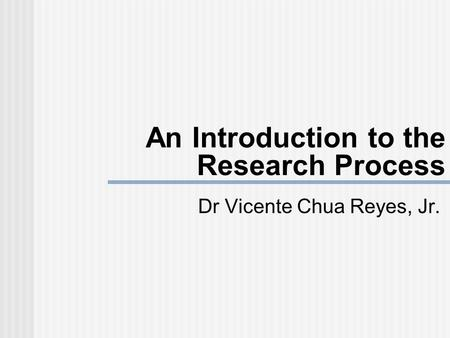 An Introduction to the Research Process Dr Vicente Chua Reyes, Jr.