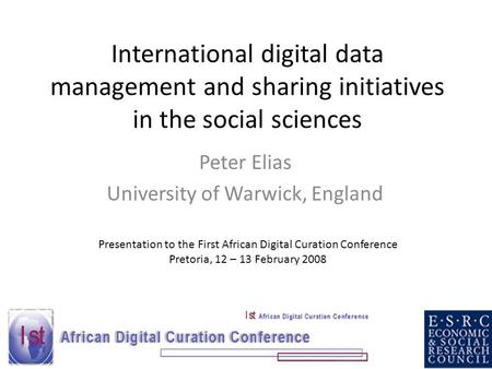 International digital data management and sharing initiatives in the social sciences Peter Elias University of Warwick, England Presentation to the First.