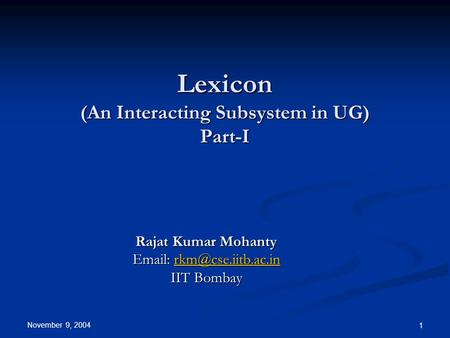 November 9, 2004 1 Lexicon (An Interacting Subsystem in UG) Part-I Rajat Kumar Mohanty    IIT Bombay.