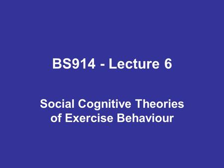BS914 - Lecture 6 Social Cognitive Theories of Exercise Behaviour.