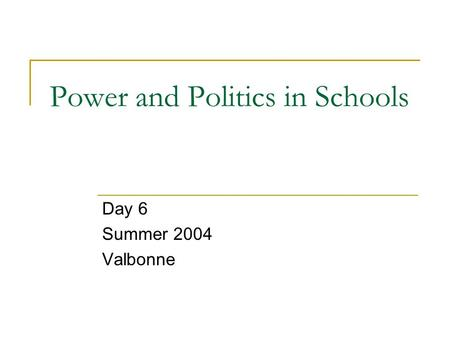 Power and Politics in Schools Day 6 Summer 2004 Valbonne.