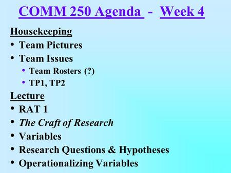 COMM 250 Agenda - Week 4 Housekeeping Team Pictures Team Issues Team Rosters (?) TP1, TP2 Lecture RAT 1 The Craft of Research Variables Research Questions.