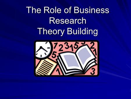 "The Role of Business Research Theory Building. The scope of business research What is ""business"" anyway??? Is research applicable to all business units/functions?"