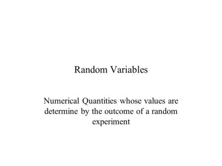 Random Variables Numerical Quantities whose values are determine by the outcome of a random experiment.