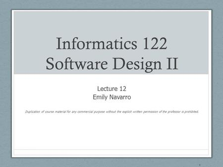 Informatics 122 Software Design II Lecture 12 Emily Navarro Duplication of course material for any commercial purpose without the explicit written permission.