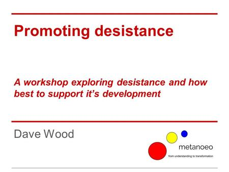Promoting desistance A workshop exploring desistance and how best to support it's development Dave Wood.