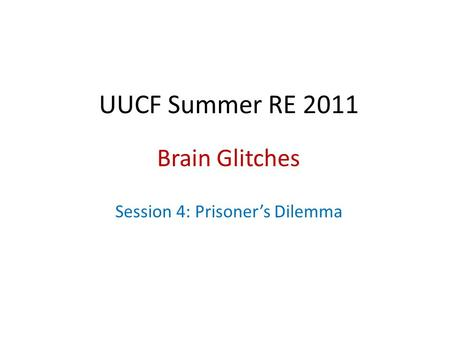 UUCF Summer RE 2011 Brain Glitches Session 4: Prisoner's Dilemma.