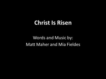 Christ Is Risen Words and Music by: Matt Maher and Mia Fieldes.