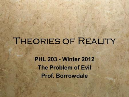 Theories of Reality PHL 203 - Winter 2012 The Problem of Evil Prof. Borrowdale PHL 203 - Winter 2012 The Problem of Evil Prof. Borrowdale.