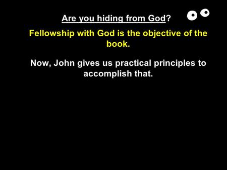Are you hiding from God? Fellowship with God is the objective of the book. Now, John gives us practical principles to accomplish that.
