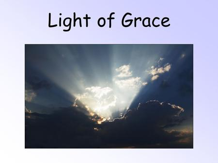 Light of Grace. O, Light of Grace, shining above, Lighting my dim shadowed way; O, Light of Grace, easing my pain, You have shown that God is love. I'll.