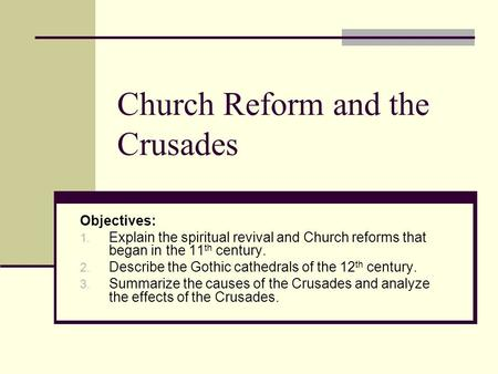 Church Reform and the Crusades Objectives: 1. Explain the spiritual revival and Church reforms that began in the 11 th century. 2. Describe the Gothic.