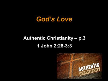 God's Love Authentic Christianity – p.3 1 John 2:28-3:3.