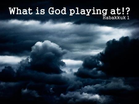 What is God playing at!? Habakkuk 1. What is God playing at!? Habakkuk's burden (v1-4) Habakkuk 1.