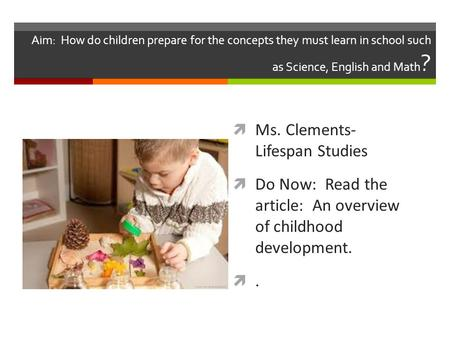 Aim: How do children prepare for the concepts they must learn in school such as Science, English and Math ?  Ms. Clements- Lifespan Studies  Do Now: