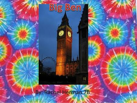 By: Rachel Herman 7B. Big Ben is the main four-faced clock in London. 61 meters of the clock tower are brickwork with sand coloured Anston limestone cladding.