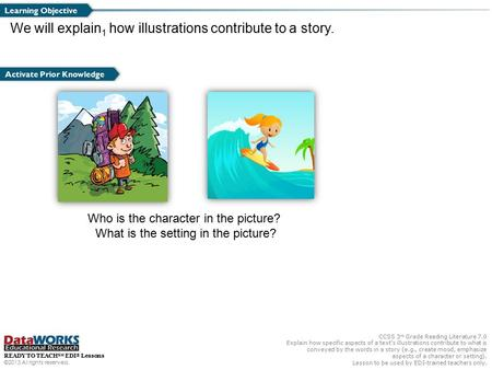 CCSS 3 rd Grade Reading Literature 7.0 Explain how specific aspects of a text's illustrations contribute to what is conveyed by the words in a story (e.g.,