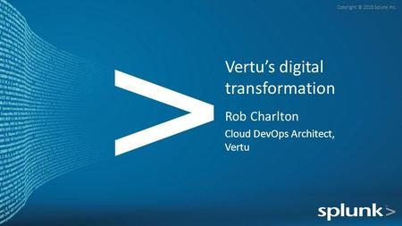 Copyright © 2015 Splunk Inc. Rob Charlton Cloud DevOps Architect, Vertu Vertu's digital transformation.
