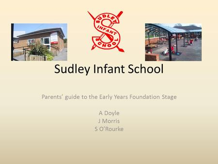 Sudley Infant School Parents' guide to the Early Years Foundation Stage A Doyle J Morris S O'Rourke.