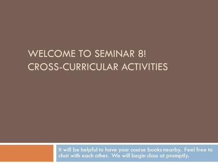 WELCOME TO SEMINAR 8! CROSS-CURRICULAR ACTIVITIES It will be helpful to have your course books nearby. Feel free to chat with each other. We will begin.