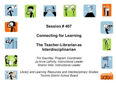 Session # 407 Connecting for Learning The Teacher-Librarian as Interdisciplinarian Tim Gauntley, Program Coordinator Jo-Anne LaForty, Instructional Leader.