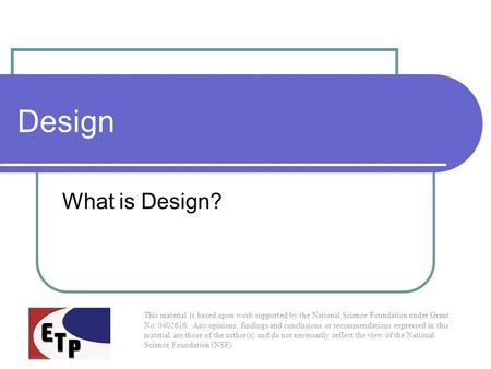 Design What is Design? This material is based upon work supported by the National Science Foundation under Grant No. 0402616. Any opinions, findings and.