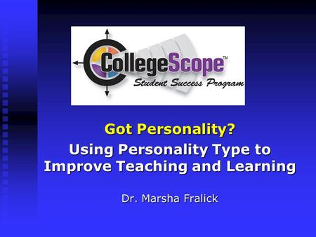 Got Personality? Using Personality Type to Improve Teaching and Learning Dr. Marsha Fralick.