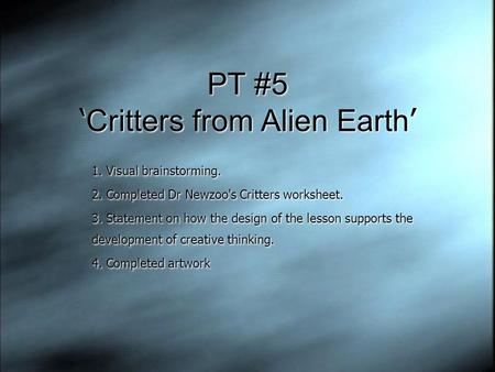 PT #5 ' Critters from Alien Earth ' 1. Visual brainstorming. 2. Completed Dr Newzoo's Critters worksheet. 3. Statement on how the design of the lesson.