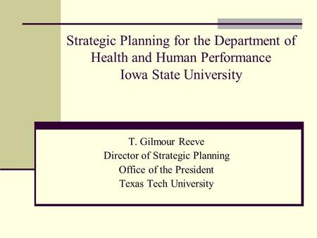 Strategic Planning for the Department of Health and Human Performance Iowa State University T. Gilmour Reeve Director of Strategic Planning Office of the.