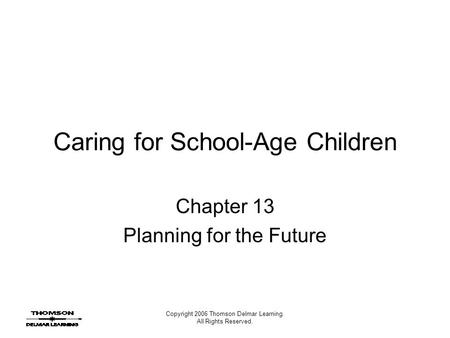 Copyright 2006 Thomson Delmar Learning. All Rights Reserved. Caring for School-Age Children Chapter 13 Planning for the Future.