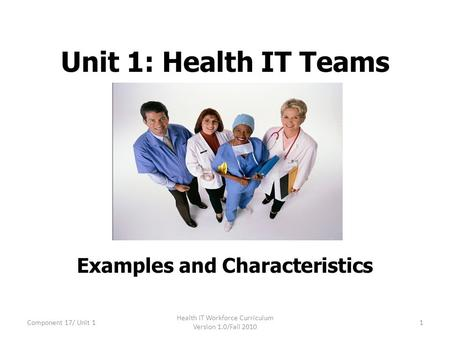 Unit 1: Health IT Teams Examples and Characteristics Component 17/ Unit 11 Health IT Workforce Curriculum Version 1.0/Fall 2010.
