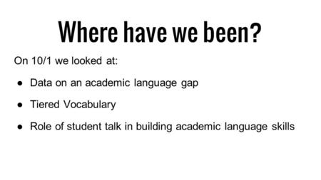 Where have we been? On 10/1 we looked at: ●Data on an academic language gap ●Tiered Vocabulary ●Role of student talk in building academic language skills.