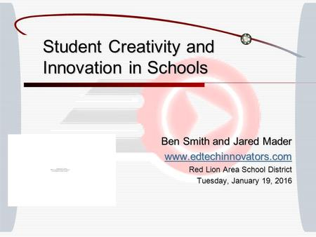 Student Creativity and Innovation in Schools Ben Smith and Jared Mader www.edtechinnovators.com Red Lion Area School District Tuesday, January 19, 2016Tuesday,