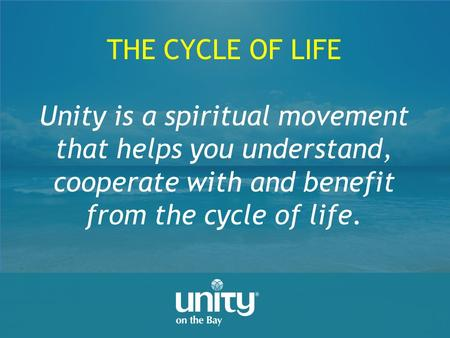 THE CYCLE OF LIFE Unity is a spiritual movement that helps you understand, cooperate with and benefit from the cycle of life.