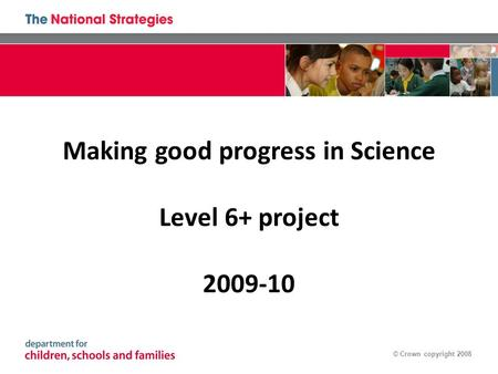 © Crown copyright 2008 Making good progress in Science Level 6+ project 2009-10.