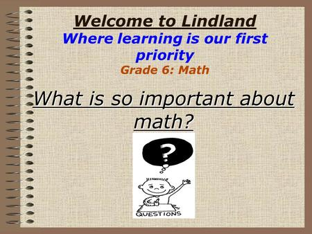 Welcome to Lindland Where learning is our first priority Grade 6: Math What is so important about math?