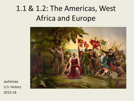 1.1 & 1.2: The Americas, West Africa and Europe Jachimiec U.S. History 2015-16.