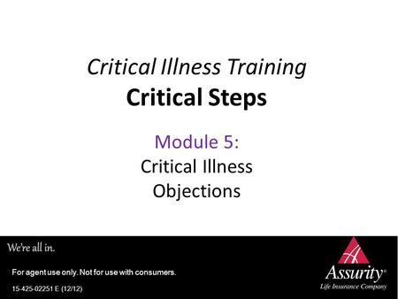 Critical Illness Training Critical Steps Module 5: Critical Illness Objections For agent use only. Not for use with consumers. 15-425-02251 E (12/12)