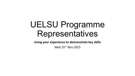 UELSU Programme Representatives Using your experience to demonstrate key skills Wed 25 th Nov 2015.