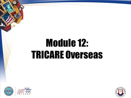 Module 12: TRICARE Overseas. 2 Module Objectives After this module, you should be able to: P rovide a general description of the TRICARE Overseas Program.