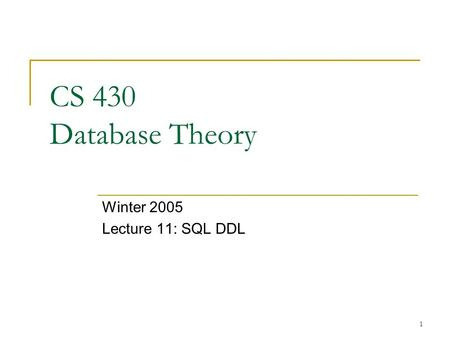 1 CS 430 Database Theory Winter 2005 Lecture 11: SQL DDL.