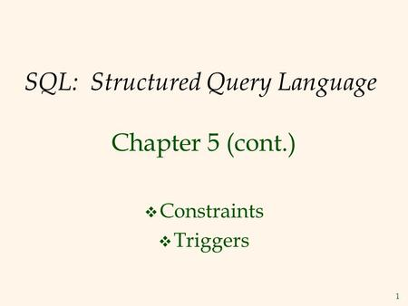 1 SQL: Structured Query Language Chapter 5 (cont.)  Constraints  Triggers.